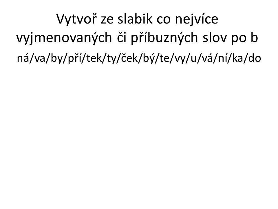 Vytvoř ze slabik co nejvíce vyjmenovaných či příbuzných slov po b ná/va/by/pří/tek/ty/ček/bý/te/vy/u/vá/ní/ka/do