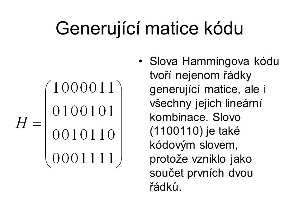 Generující matice kódu Slova Hammingova kódu tvoří nejenom řádky generující matice, ale i všechny jejich lineární kombinace. Slovo (1100110) je také k