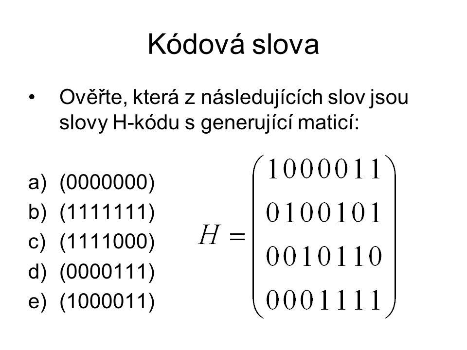 Kódová slova Ověřte, která z následujících slov jsou slovy H-kódu s generující maticí: a)(0000000) b)(1111111) c)(1111000) d)(0000111) e)(1000011)