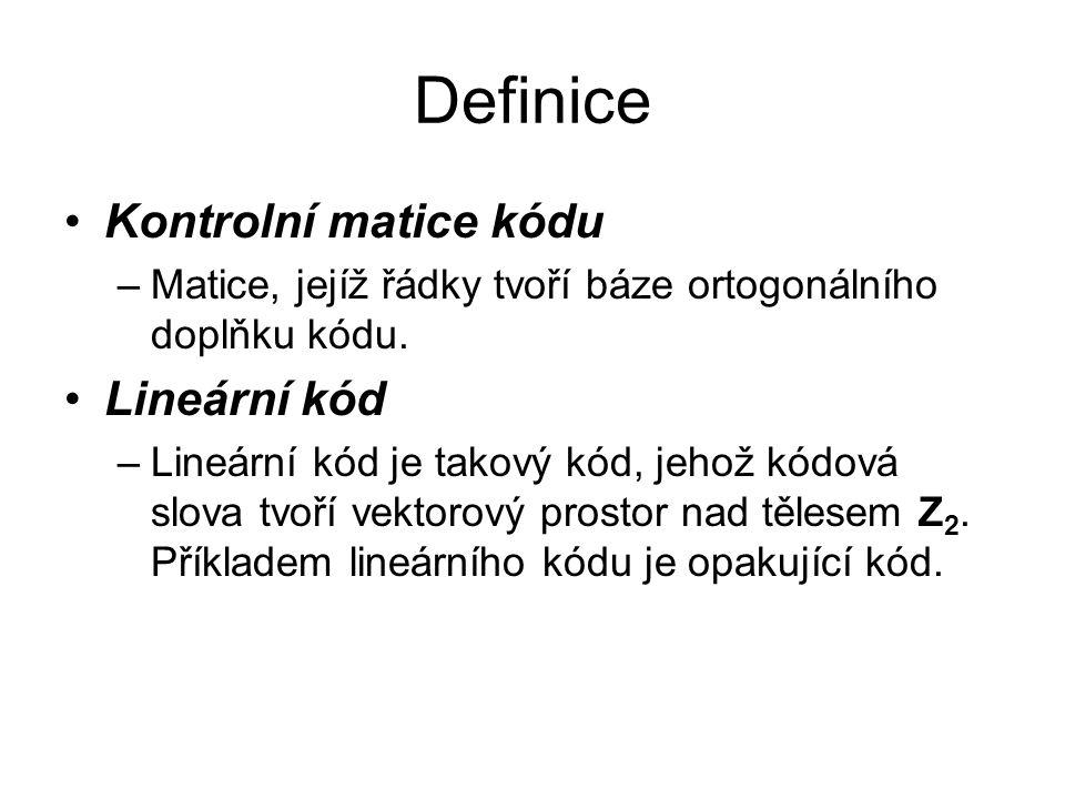 Definice Kontrolní matice kódu –Matice, jejíž řádky tvoří báze ortogonálního doplňku kódu. Lineární kód –Lineární kód je takový kód, jehož kódová slov