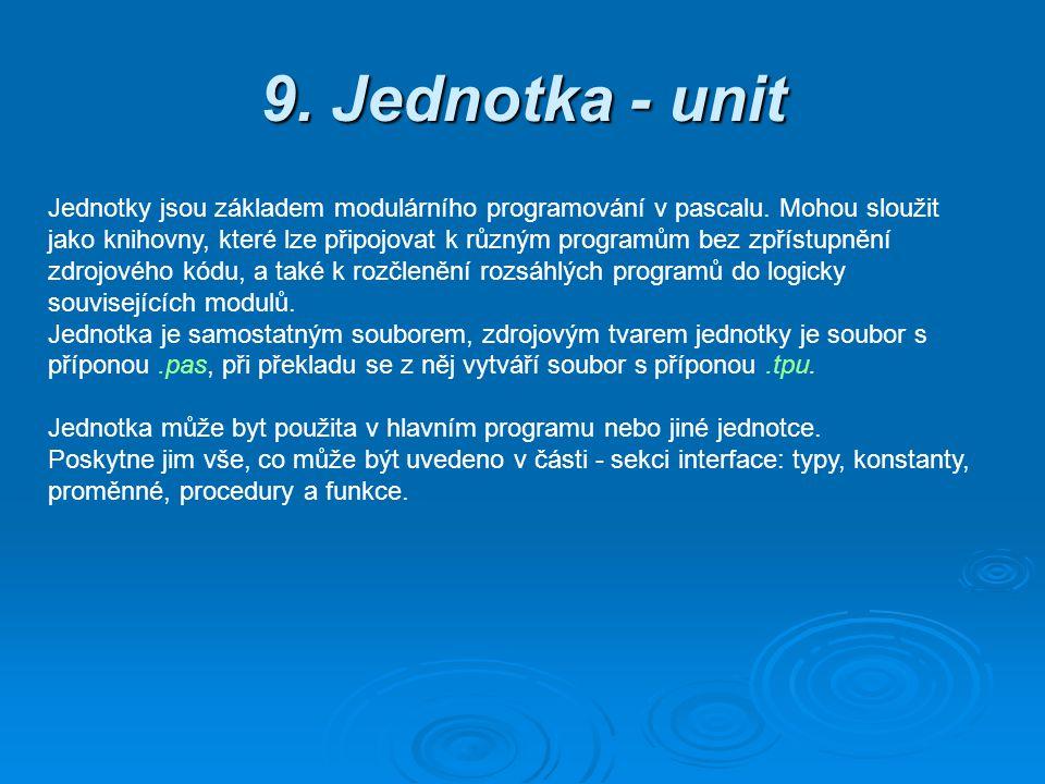 9. Jednotka - unit Jednotky jsou základem modulárního programování v pascalu. Mohou sloužit jako knihovny, které lze připojovat k různým programům bez