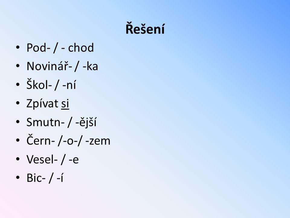 Řešení Pod- / - chod Novinář- / -ka Škol- / -ní Zpívat si Smutn- / -ější Čern- /-o-/ -zem Vesel- / -e Bic- / -í