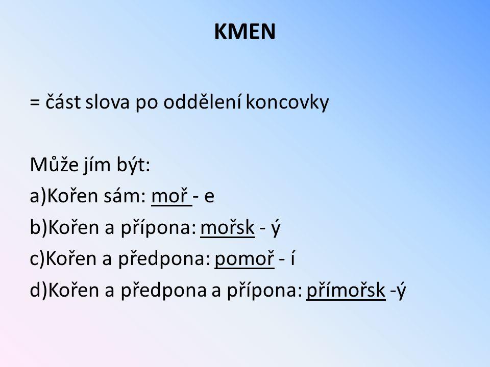 KMEN = část slova po oddělení koncovky Může jím být: a)Kořen sám: moř - e b)Kořen a přípona: mořsk - ý c)Kořen a předpona: pomoř - í d)Kořen a předpon