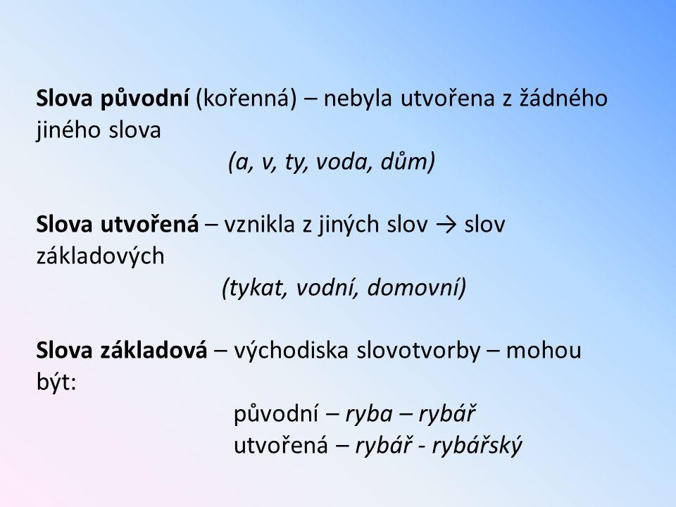 Slova původní (kořenná) – nebyla utvořena z žádného jiného slova (a, v, ty, voda, dům) Slova utvořená – vznikla z jiných slov → slov základových (tyka
