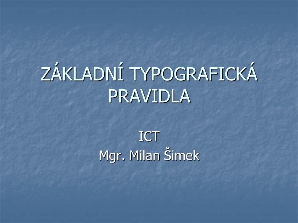 ZÁKLADNÍ TYPOGRAFICKÁ PRAVIDLA ICT Mgr. Milan Šimek