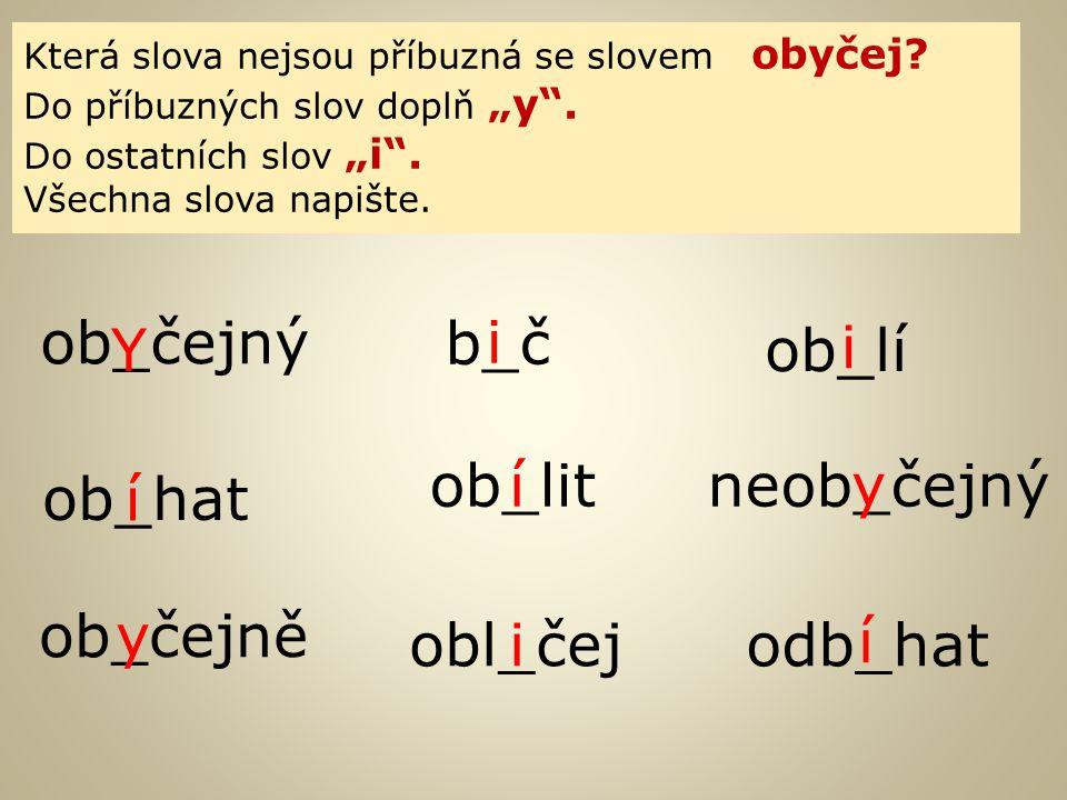 """Která slova nejsou příbuzná se slovem obyčej? Do příbuzných slov doplň """"y"""". Do ostatních slov """"i"""". Všechna slova napište. ob_čejný b_č ob_lí obl_čej o"""