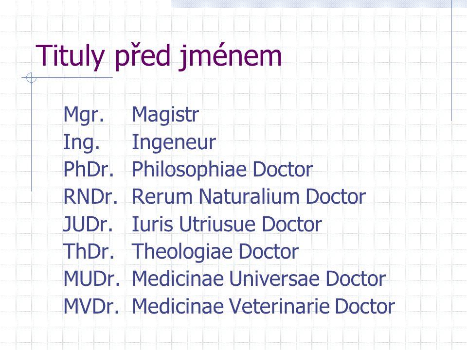 Tituly před jménem Mgr.Magistr Ing.Ingeneur PhDr.Philosophiae Doctor RNDr.Rerum Naturalium Doctor JUDr.Iuris Utriusue Doctor ThDr.Theologiae Doctor MUDr.Medicinae Universae Doctor MVDr.Medicinae Veterinarie Doctor