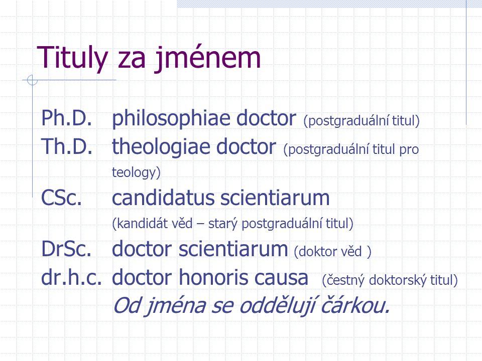 Tituly za jménem Ph.D.philosophiae doctor (postgraduální titul) Th.D.theologiae doctor (postgraduální titul pro teology) CSc.candidatus scientiarum (kandidát věd – starý postgraduální titul) DrSc.doctor scientiarum (doktor věd ) dr.h.c.doctor honoris causa (čestný doktorský titul) Od jména se oddělují čárkou.