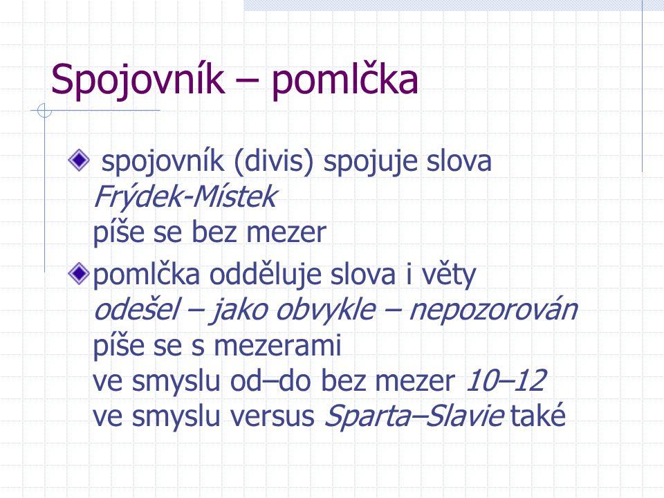 Spojovník – pomlčka spojovník (divis) spojuje slova Frýdek-Místek píše se bez mezer pomlčka odděluje slova i věty odešel – jako obvykle – nepozorován píše se s mezerami ve smyslu od–do bez mezer 10–12 ve smyslu versus Sparta–Slavie také