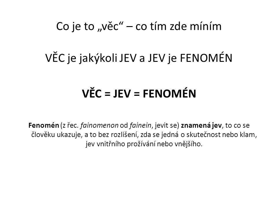 """Co je to """"věc"""" – co tím zde míním VĚC je jakýkoli JEV a JEV je FENOMÉN VĚC = JEV = FENOMÉN Fenomén (z řec. fainomenon od fainein, jevit se) znamená je"""