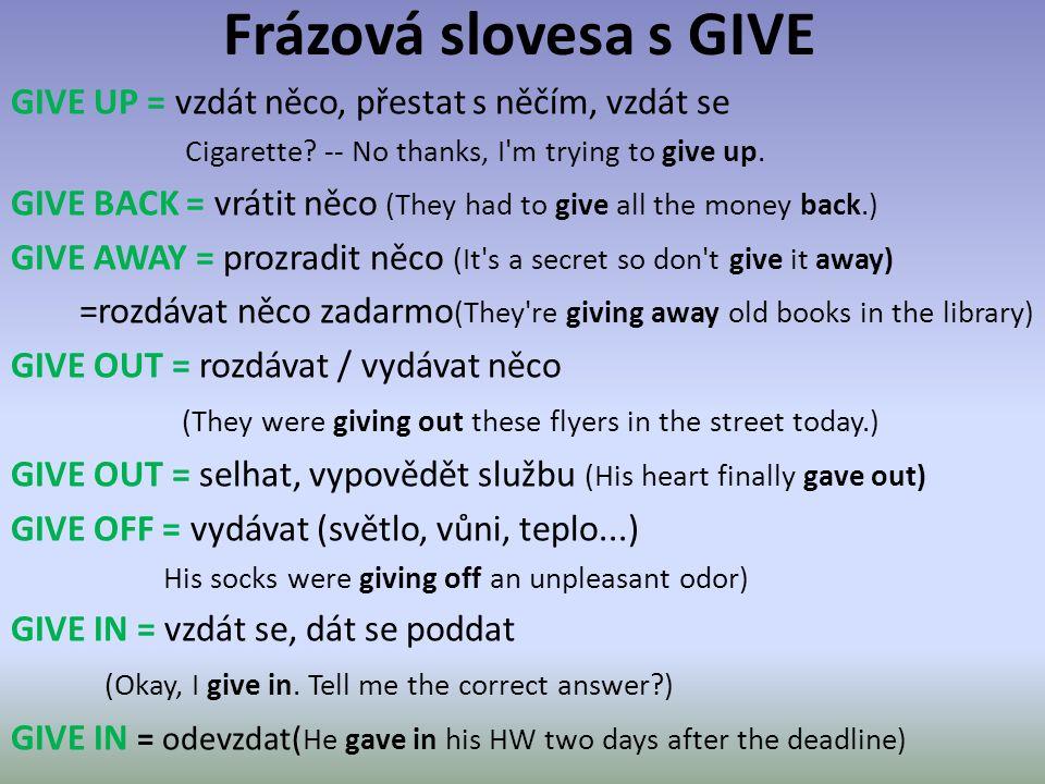 Frázová slovesa s GIVE GIVE UP = vzdát něco, přestat s něčím, vzdát se Cigarette? -- No thanks, I'm trying to give up. GIVE BACK = vrátit něco (They h