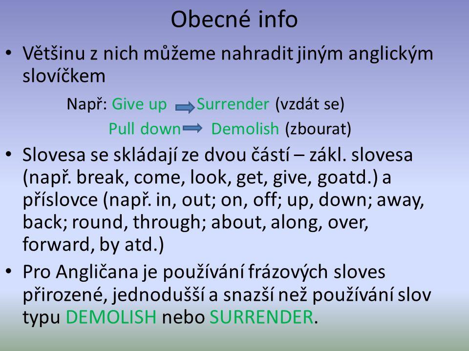 Obecné info Většinu z nich můžeme nahradit jiným anglickým slovíčkem Např: Give up Surrender (vzdát se) Pull down Demolish (zbourat) Slovesa se skláda