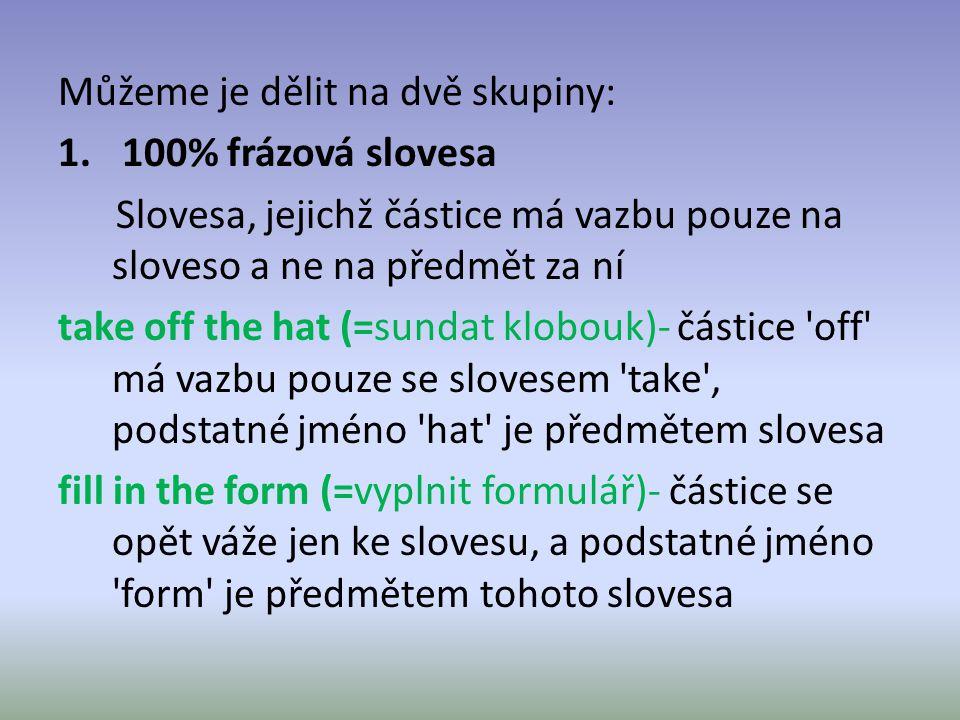Můžeme je dělit na dvě skupiny: 1. 100% frázová slovesa Slovesa, jejichž částice má vazbu pouze na sloveso a ne na předmět za ní take off the hat (=su