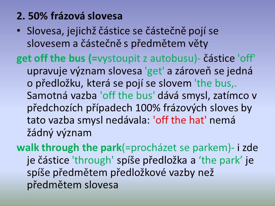 2. 50% frázová slovesa Slovesa, jejichž částice se částečně pojí se slovesem a částečně s předmětem věty get off the bus (=vystoupit z autobusu)- část