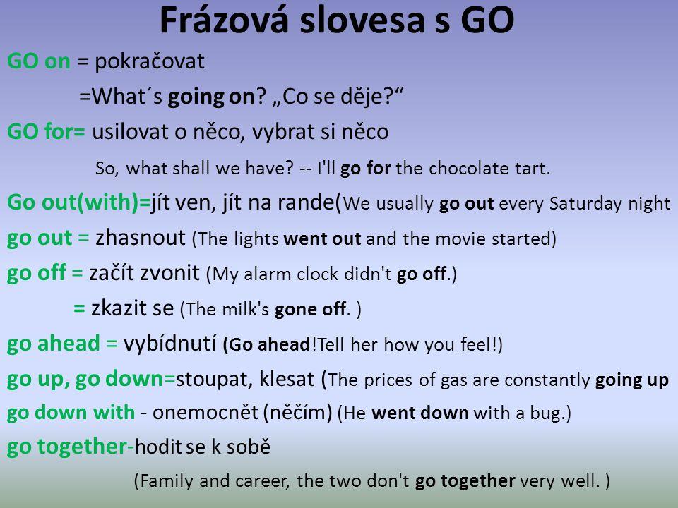 """Frázová slovesa s GO GO on = pokračovat =What´s going on? """"Co se děje?"""" GO for= usilovat o něco, vybrat si něco So, what shall we have? -- I'll go for"""