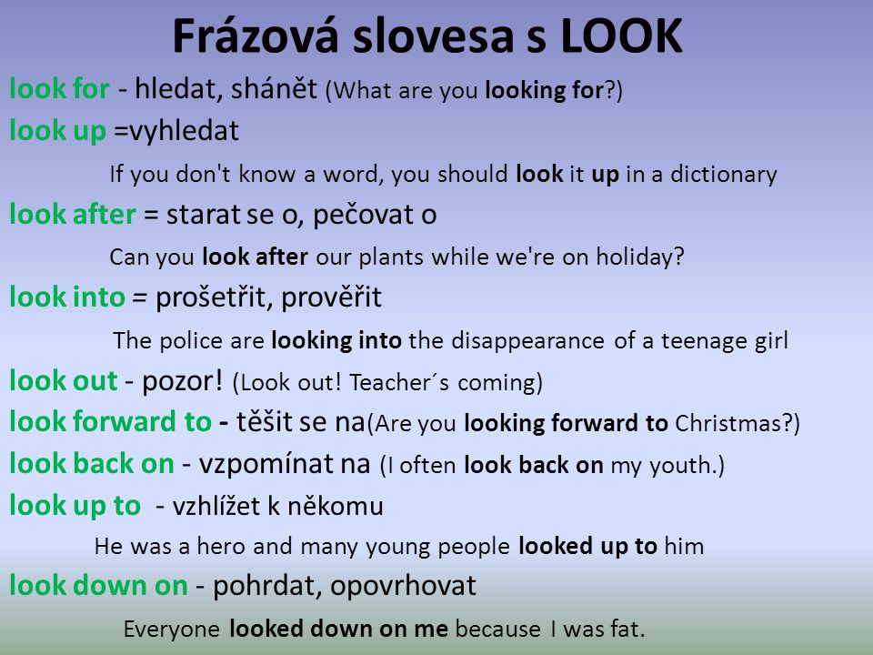 Frázová slovesa s LOOK look for - hledat, shánět (What are you looking for?) look up =vyhledat If you don t know a word, you should look it up in a dictionary look after = starat se o, pečovat o Can you look after our plants while we re on holiday.