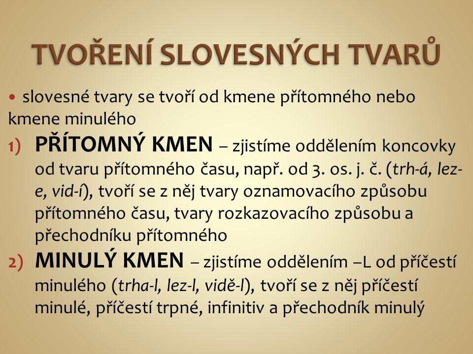 slovesné tvary se tvoří od kmene přítomného nebo kmene minulého 1) PŘÍTOMNÝ KMEN – zjistíme oddělením koncovky od tvaru přítomného času, např. od 3. o