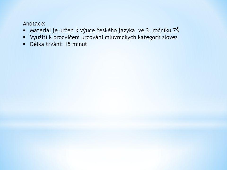 Anotace:  Materiál je určen k výuce českého jazyka ve 3. ročníku ZŠ  Využití k procvičení určování mluvnických kategorií sloves  Délka trvání: 15 m