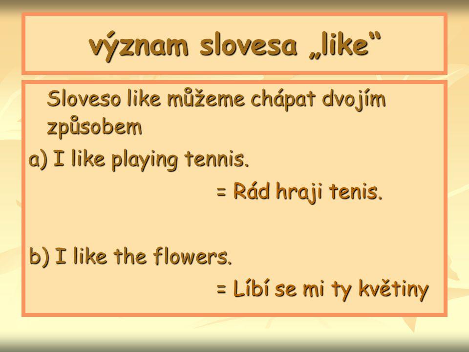 """význam slovesa """"like"""" Sloveso like můžeme chápat dvojím způsobem a) I like playing tennis. = Rád hraji tenis. = Rád hraji tenis. b) I like the flowers"""