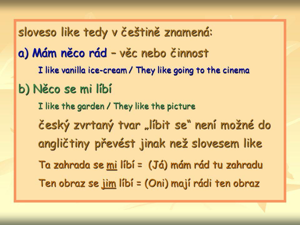 sloveso like tedy v češtině znamená: a) Mám něco rád – věc nebo činnost I like vanilla ice-cream / They like going to the cinema b) Něco se mi líbí I