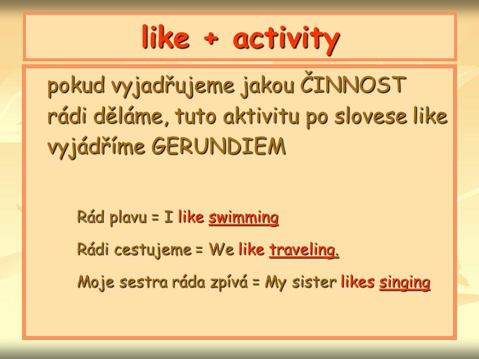 like + activity pokud vyjadřujeme jakou ČINNOST rádi děláme, tuto aktivitu po slovese like vyjádříme GERUNDIEM Rád plavu = I like swimming Rádi cestuj