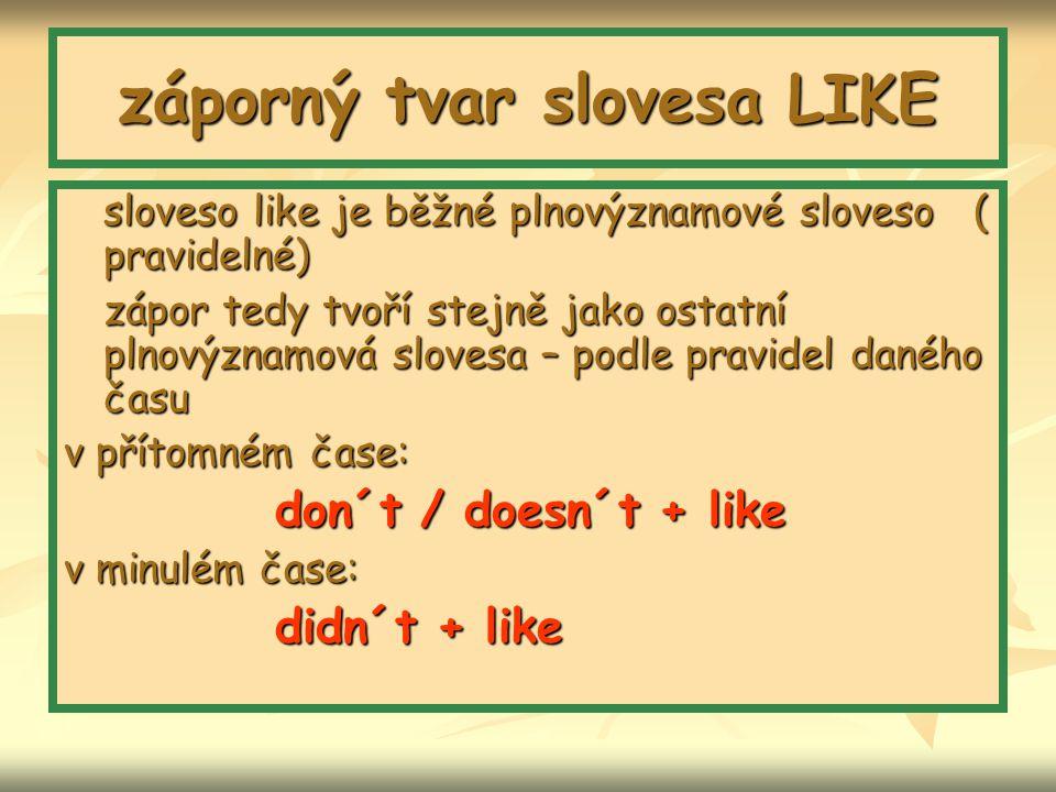 záporný tvar slovesa LIKE sloveso like je běžné plnovýznamové sloveso ( pravidelné) zápor tedy tvoří stejně jako ostatní plnovýznamová slovesa – podle