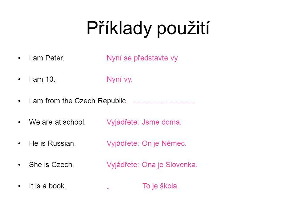 Příklady použití I am Peter. Nyní se představte vy I am 10. Nyní vy. I am from the Czech Republic. ……………………. We are at school.Vyjádřete: Jsme doma. He