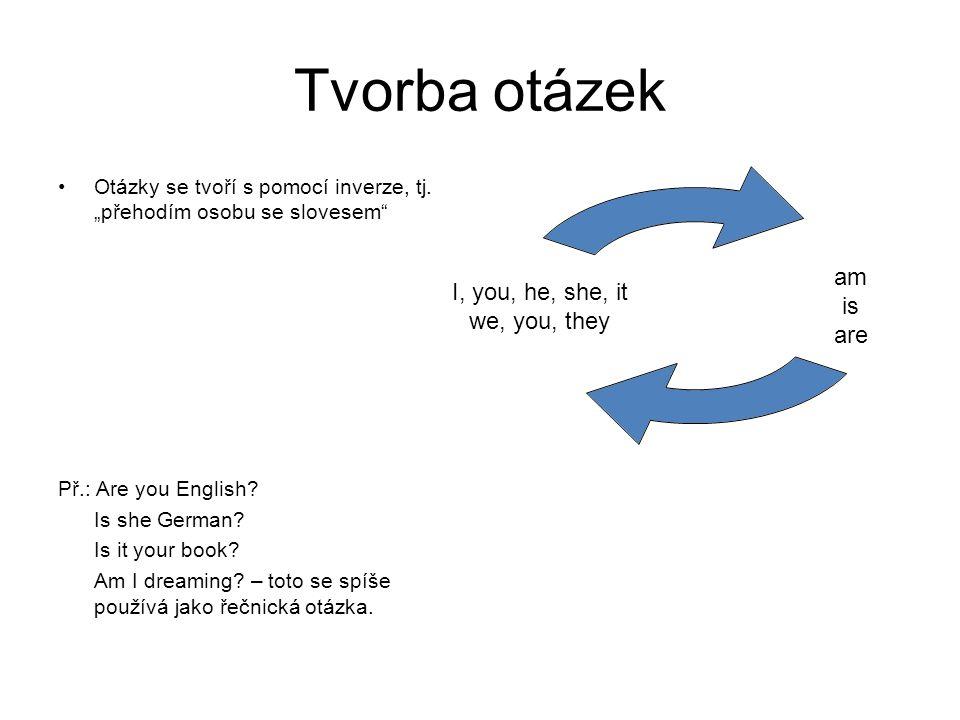 """Tvorba otázek Otázky se tvoří s pomocí inverze, tj. """"přehodím osobu se slovesem"""" Př.: Are you English? Is she German? Is it your book? Am I dreaming?"""