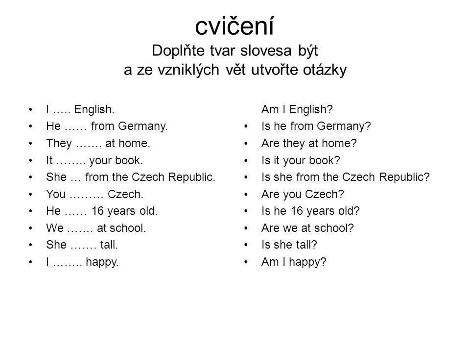 cvičení Doplňte tvar slovesa být a ze vzniklých vět utvořte otázky I ….. English. He …… from Germany. They ……. at home. It …….. your book. She … from
