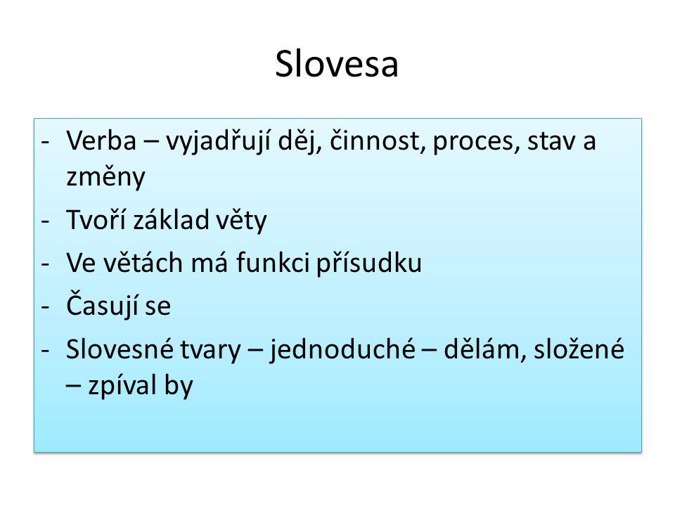 Slovesa -Verba – vyjadřují děj, činnost, proces, stav a změny -Tvoří základ věty -Ve větách má funkci přísudku -Časují se -Slovesné tvary – jednoduché