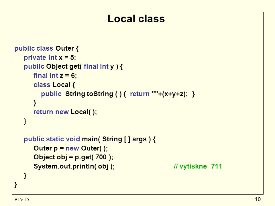 PJV1510 Local class public class Outer { private int x = 5; public Object get( final int y ) { final int z = 6; class Local { public String toString (