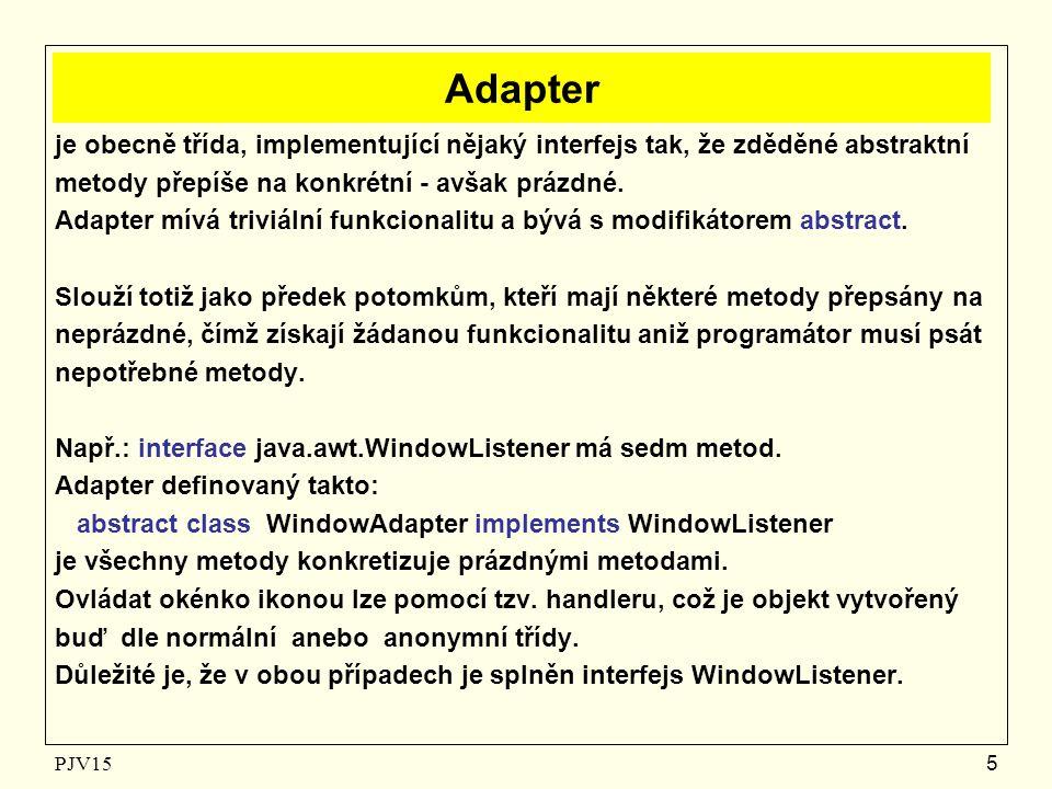 PJV156 Použití adapteru Pojmenovaně: WindowListener wl = new WindowHandler( ); kde: class WindowHandler extends WindowAdapter { public void WindowClosing( WindowEvent ev ) { System.exit(0); // end of application } či anonymně: WindowListener wl = new WindowAdapter( ) { public void WindowClosing( WindowEvent ev ) { System.exit(0); // end of application } };
