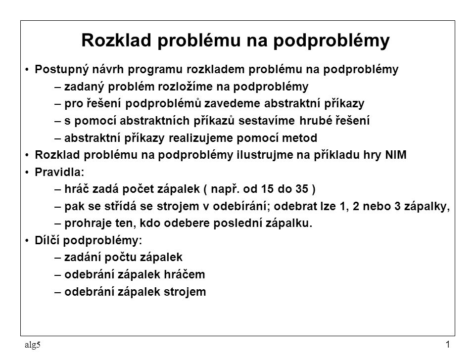 alg51 Rozklad problému na podproblémy Postupný návrh programu rozkladem problému na podproblémy –zadaný problém rozložíme na podproblémy –pro řešení podproblémů zavedeme abstraktní příkazy –s pomocí abstraktních příkazů sestavíme hrubé řešení –abstraktní příkazy realizujeme pomocí metod Rozklad problému na podproblémy ilustrujme na příkladu hry NIM Pravidla: –hráč zadá počet zápalek ( např.