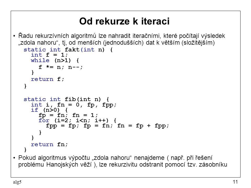 """alg511 Od rekurze k iteraci Řadu rekurzívních algoritmů lze nahradit iteračními, které počítají výsledek """"zdola nahoru , tj, od menších (jednodušších) dat k větším (složitějším) static int fakt(int n) { int f = 1; while (n>1) { f *= n; n--; } return f; } static int fib(int n) { int i, fn = 0, fp, fpp; if (n>0) { fp = fn; fn = 1; for (i=2; i<n; i++) { fpp = fp; fp = fn; fn = fp + fpp; } } return fn; } Pokud algoritmus výpočtu """"zdola nahoru nenajdeme ( např."""