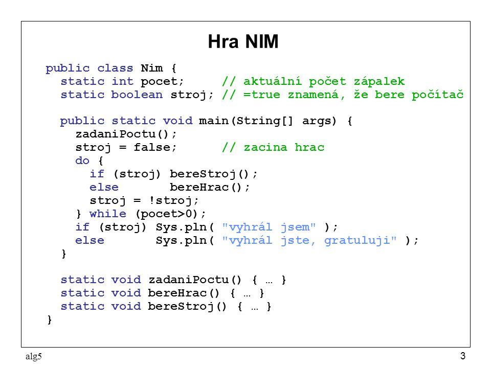 alg53 Hra NIM public class Nim { static int pocet; // aktuální počet zápalek static boolean stroj; // =true znamená, že bere počítač public static void main(String[] args) { zadaniPoctu(); stroj = false; // zacina hrac do { if (stroj) bereStroj(); else bereHrac(); stroj = !stroj; } while (pocet>0); if (stroj) Sys.pln( vyhrál jsem ); else Sys.pln( vyhrál jste, gratuluji ); } static void zadaniPoctu() { … } static void bereHrac() { … } static void bereStroj() { … } }
