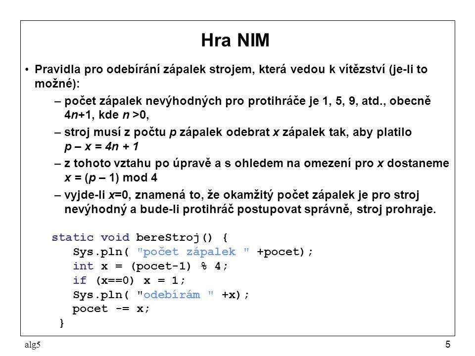 alg55 Hra NIM Pravidla pro odebírání zápalek strojem, která vedou k vítězství (je-li to možné): –počet zápalek nevýhodných pro protihráče je 1, 5, 9, atd., obecně 4n+1, kde n >0, –stroj musí z počtu p zápalek odebrat x zápalek tak, aby platilo p – x = 4n + 1 –z tohoto vztahu po úpravě a s ohledem na omezení pro x dostaneme x = (p – 1) mod 4 –vyjde-li x=0, znamená to, že okamžitý počet zápalek je pro stroj nevýhodný a bude-li protihráč postupovat správně, stroj prohraje.