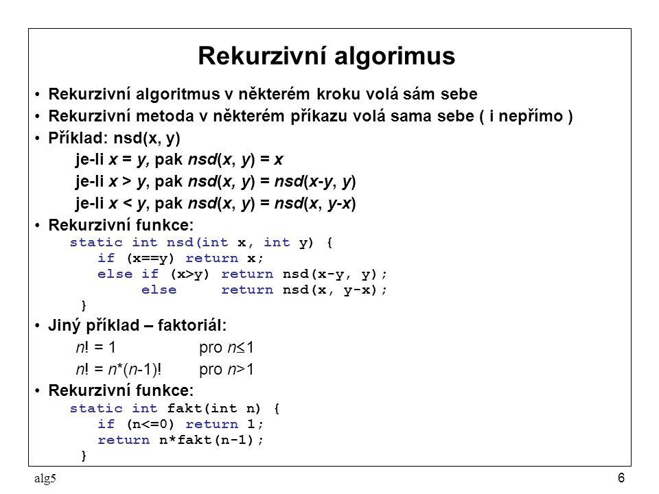 alg57 Rekurze a rozklad problému na podproblémy Program, který přečte posloupnost čísel zakončenou nulou a vypíše ji obráceně Rozklad problému: –zavedeme abstraktní příkaz přečti a obrať posloupnost –příkaz rozložíme do tří kroků: přečti číslo if (přečtené číslo není nula) přečti a obrať posloupnost vypiš číslo Řešení: public static void main(String[] args) { obrat(); } static void obrat() { int x = Sys.readInt(); if (x!=0) obrat(); Sys.pln(x); }