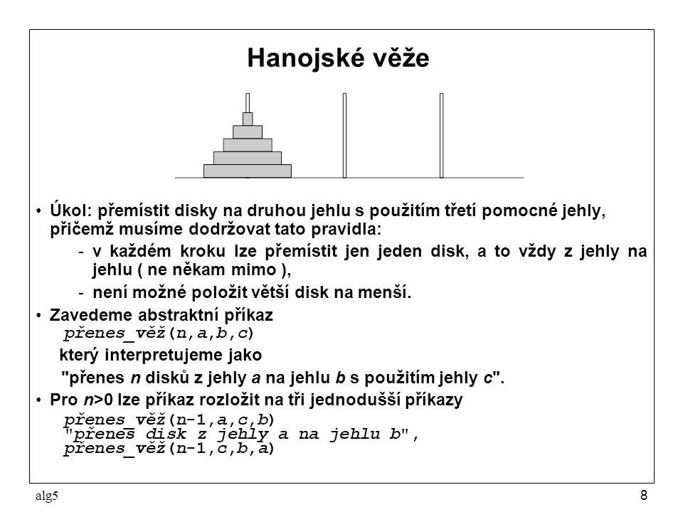 alg59 Hanojské věže Řešení: package alg5; import sugar.Sys; public class Hanoj { public static void main(String[] args) { int pocetDisku = Sys.readInt(); prenesVez(pocetDisku, 1, 2, 3); } static void prenesVez(int vyska, int odkud, int kam, int pomoci) { if (vyska>0) { prenesVez(vyska-1, odkud, pomoci, kam); Sys.pln( přenes disk z +odkud+ na +kam); prenesVez(vyska-1, pomoci, kam, odkud); }