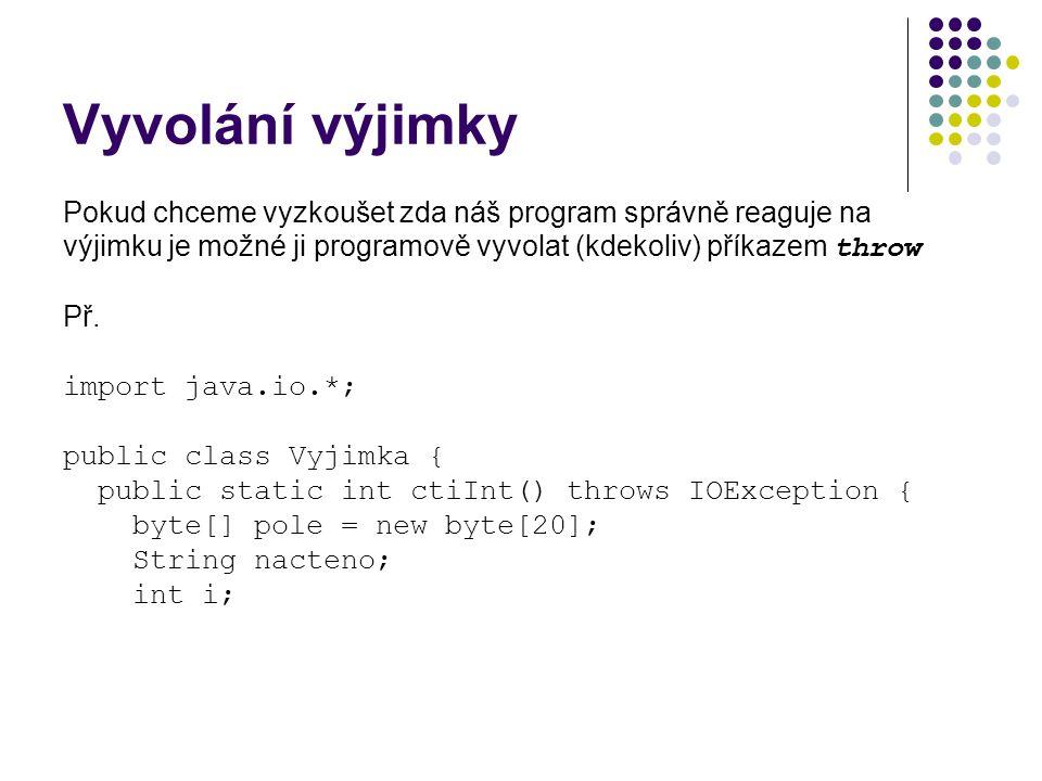 Vyvolání výjimky Pokud chceme vyzkoušet zda náš program správně reaguje na výjimku je možné ji programově vyvolat (kdekoliv) příkazem throw Př.