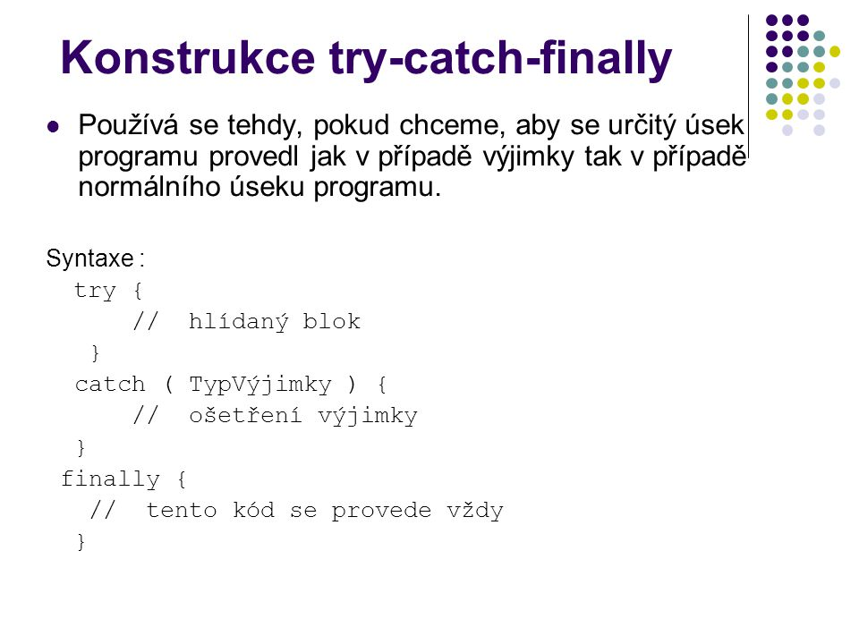 Konstrukce try-catch-finally Používá se tehdy, pokud chceme, aby se určitý úsek programu provedl jak v případě výjimky tak v případě normálního úseku programu.