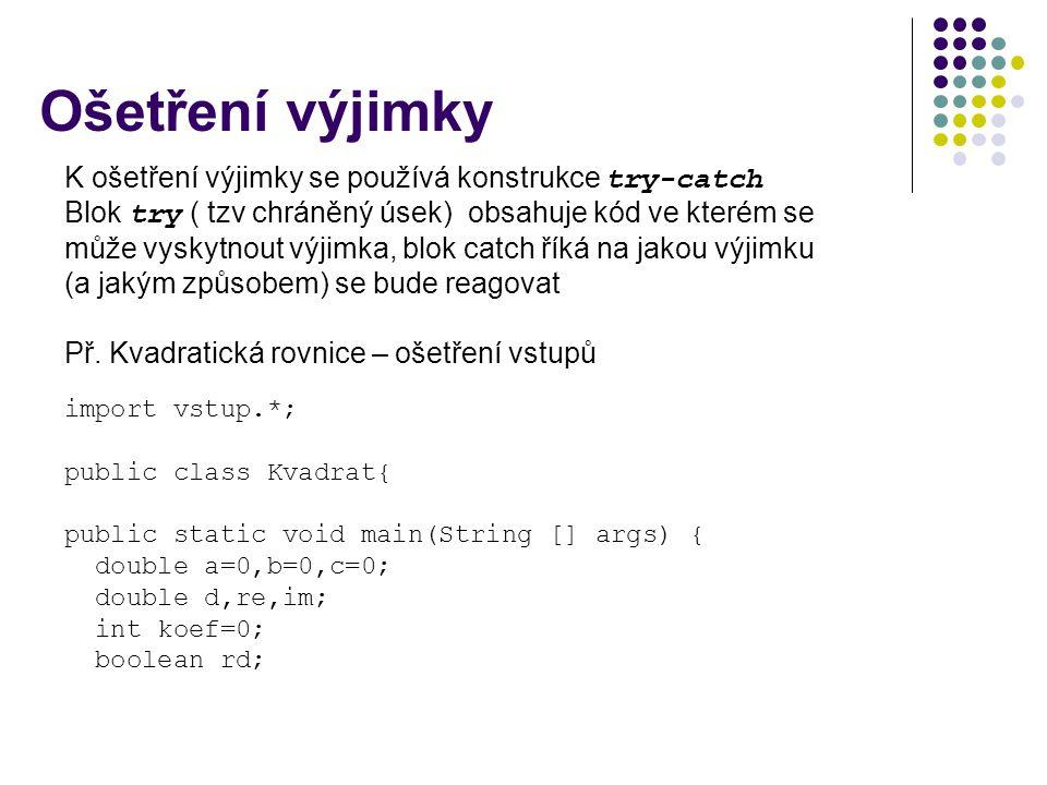Ošetření výjimky K ošetření výjimky se používá konstrukce try-catch Blok try ( tzv chráněný úsek) obsahuje kód ve kterém se může vyskytnout výjimka, blok catch říká na jakou výjimku (a jakým způsobem) se bude reagovat Př.