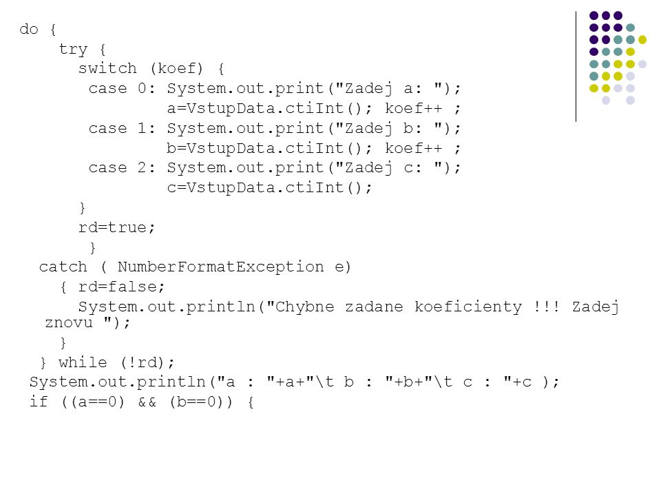 do { try { switch (koef) { case 0: System.out.print( Zadej a: ); a=VstupData.ctiInt(); koef++ ; case 1: System.out.print( Zadej b: ); b=VstupData.ctiInt(); koef++ ; case 2: System.out.print( Zadej c: ); c=VstupData.ctiInt(); } rd=true; } catch ( NumberFormatException e) { rd=false; System.out.println( Chybne zadane koeficienty !!.