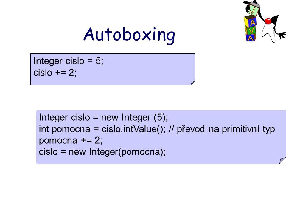 Autoboxing Integer cislo = 5; cislo += 2; Integer cislo = new Integer (5); int pomocna = cislo.intValue(); // převod na primitivní typ pomocna += 2; cislo = new Integer(pomocna);