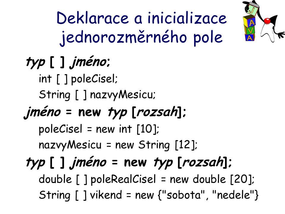 Deklarace a inicializace jednorozměrného pole typ [ ] jméno; int [ ] poleCisel; String [ ] nazvyMesicu; jméno = new typ [rozsah]; poleCisel = new int [10]; nazvyMesicu = new String [12]; typ [ ] jméno = new typ [rozsah]; double [ ] poleRealCisel = new double [20]; String [ ] vikend = new { sobota , nedele }