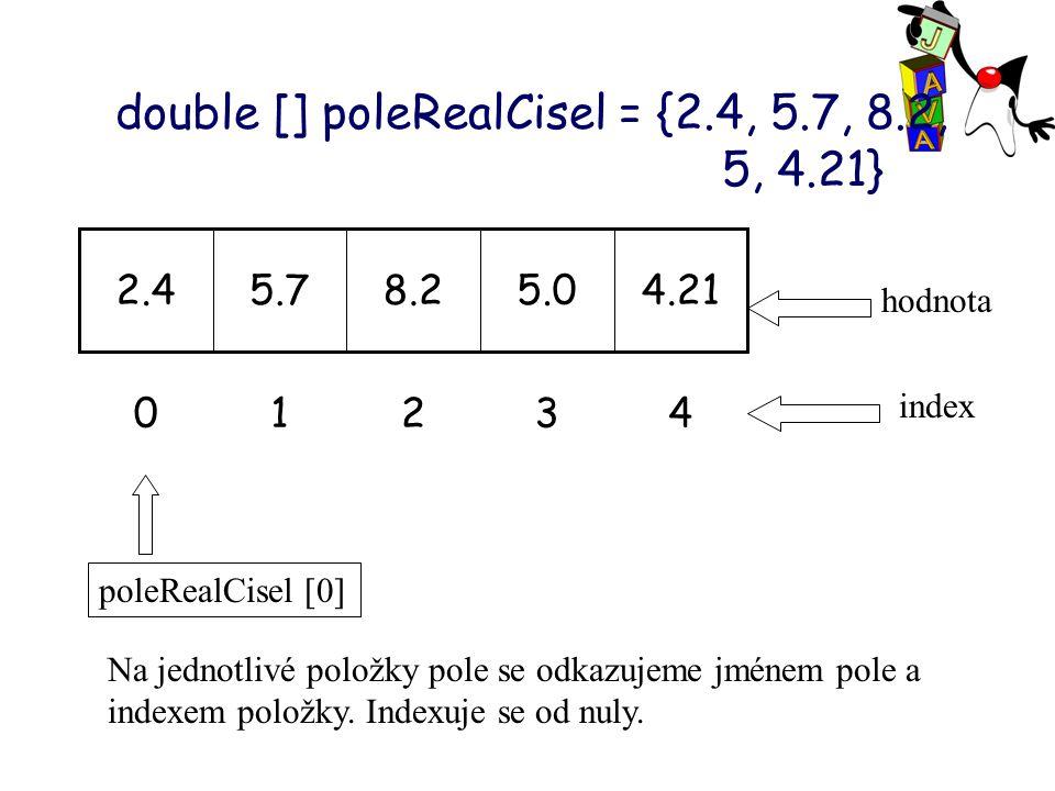 double [] poleRealCisel = {2.4, 5.7, 8.2, 5, 4.21} 43210 4.215.08.25.72.4 index hodnota Na jednotlivé položky pole se odkazujeme jménem pole a indexem položky.