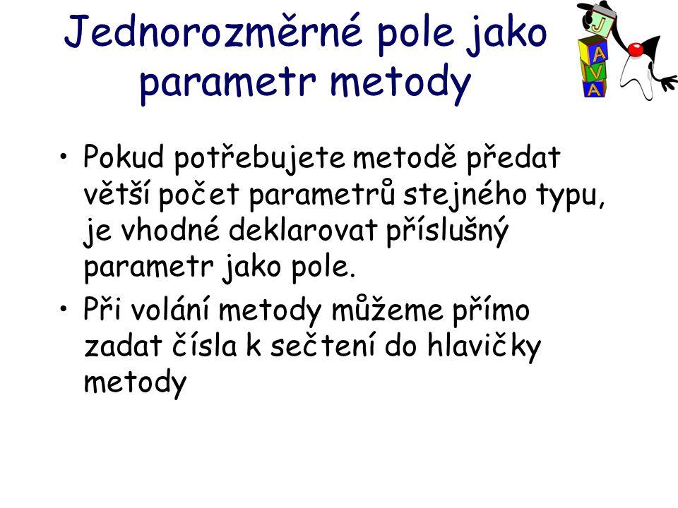 Jednorozměrné pole jako parametr metody Pokud potřebujete metodě předat větší počet parametrů stejného typu, je vhodné deklarovat příslušný parametr jako pole.