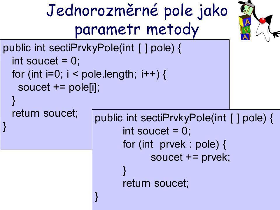 Jednorozměrné pole jako parametr metody public int sectiPrvkyPole(int [ ] pole) { int soucet = 0; for (int i=0; i < pole.length; i++) { soucet += pole[i]; } return soucet; } public int sectiPrvkyPole(int [ ] pole) { int soucet = 0; for (int prvek : pole) { soucet += prvek; } return soucet; }