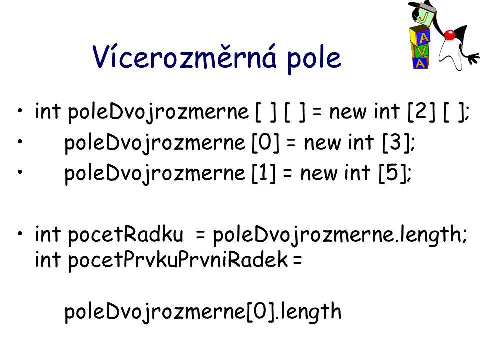 Vícerozměrná pole int poleDvojrozmerne [ ] [ ] = new int [2] [ ]; poleDvojrozmerne [0] = new int [3]; poleDvojrozmerne [1] = new int [5]; int pocetRadku = poleDvojrozmerne.length; int pocetPrvkuPrvniRadek = poleDvojrozmerne[0].length