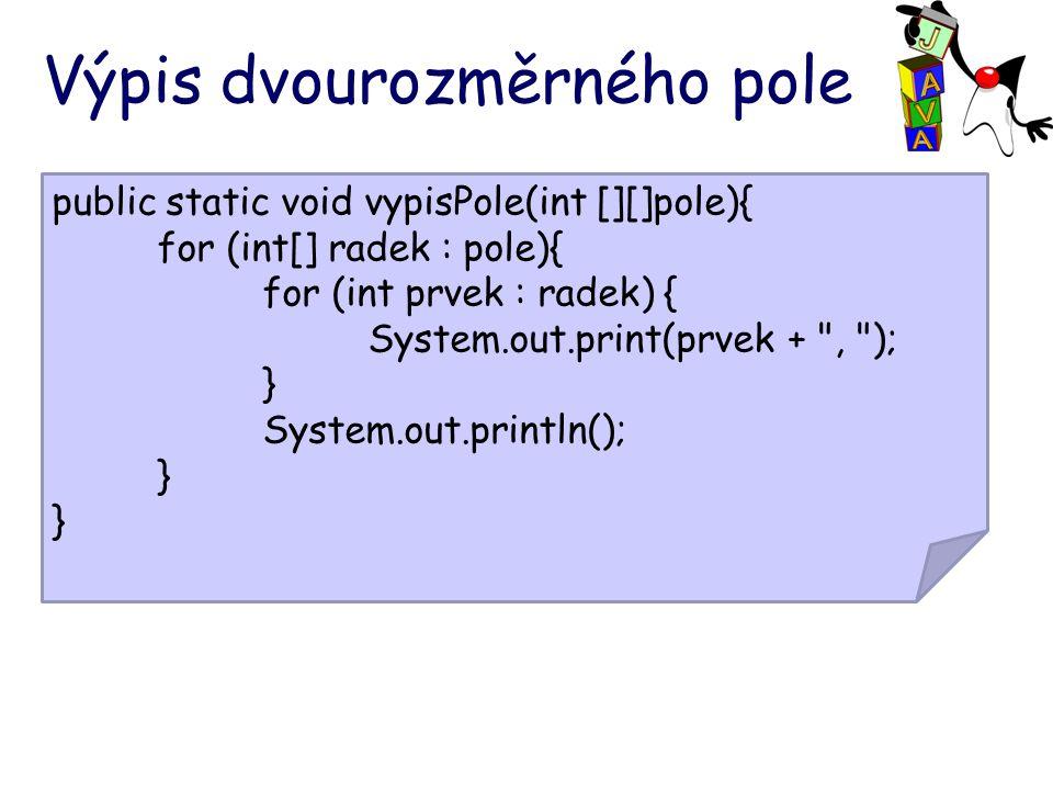 Výpis dvourozměrného pole public static void vypisPole(int [][]pole){ for (int[] radek : pole){ for (int prvek : radek) { System.out.print(prvek + , ); } System.out.println(); }