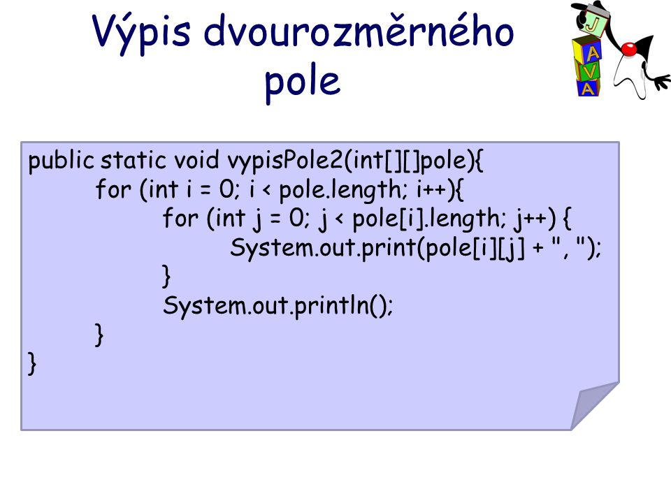 Výpis dvourozměrného pole public static void vypisPole2(int[][]pole){ for (int i = 0; i < pole.length; i++){ for (int j = 0; j < pole[i].length; j++) { System.out.print(pole[i][j] + , ); } System.out.println(); }